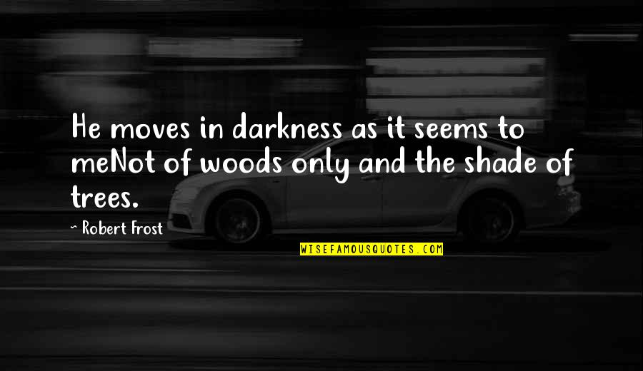 Trees And Shade Quotes By Robert Frost: He moves in darkness as it seems to