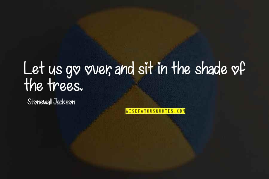Trees And Shade Quotes By Stonewall Jackson: Let us go over, and sit in the