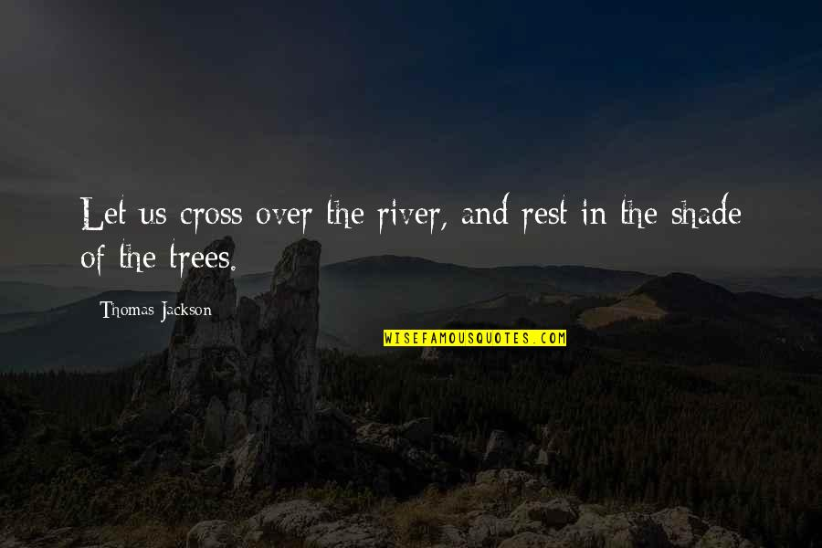 Trees And Shade Quotes By Thomas Jackson: Let us cross over the river, and rest