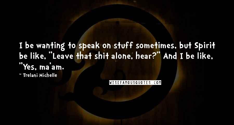 "Trelani Michelle quotes: I be wanting to speak on stuff sometimes, but Spirit be like, ""Leave that shit alone, hear?"" And I be like, ""Yes, ma'am."