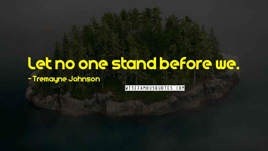 Tremayne Johnson quotes: Let no one stand before we.
