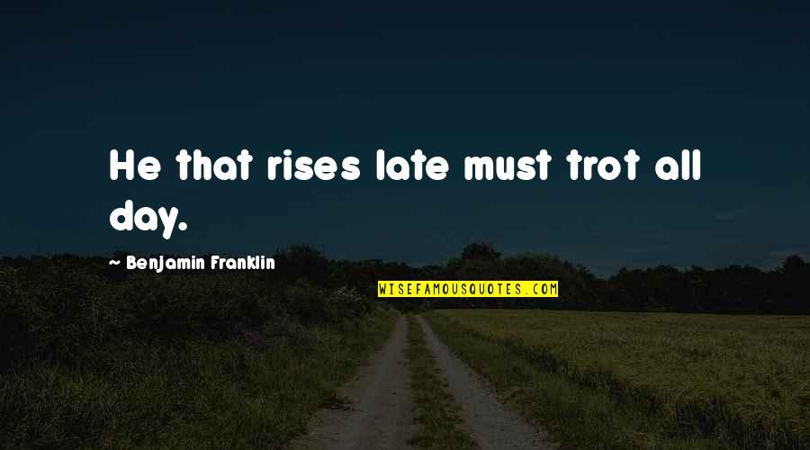 Trendsetters Quotes By Benjamin Franklin: He that rises late must trot all day.