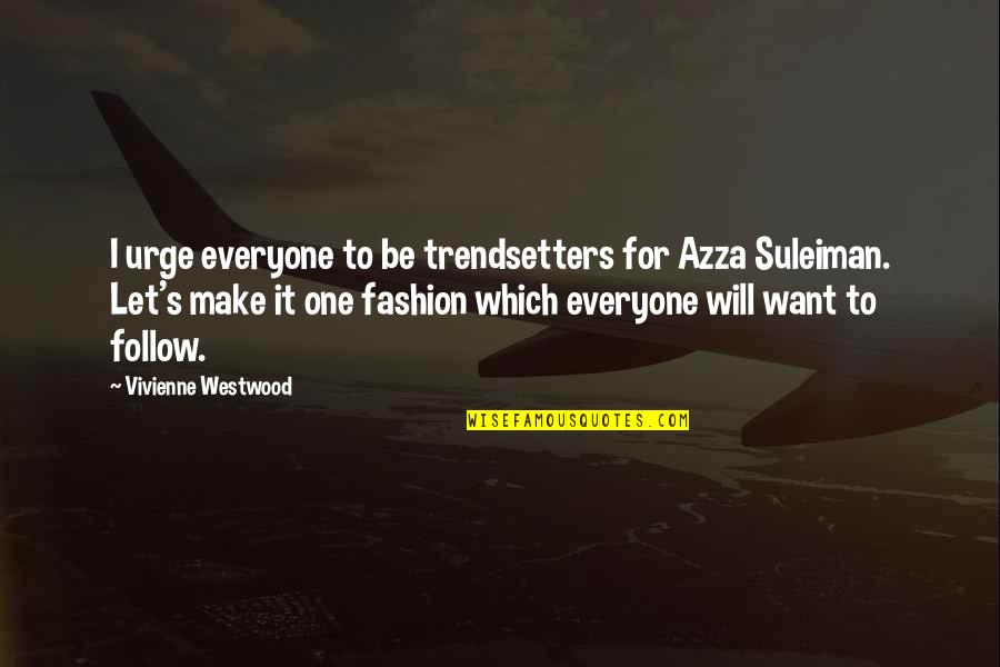 Trendsetters Quotes By Vivienne Westwood: I urge everyone to be trendsetters for Azza