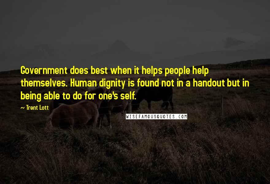 Trent Lott quotes: Government does best when it helps people help themselves. Human dignity is found not in a handout but in being able to do for one's self.