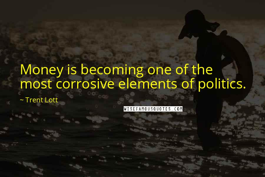 Trent Lott quotes: Money is becoming one of the most corrosive elements of politics.