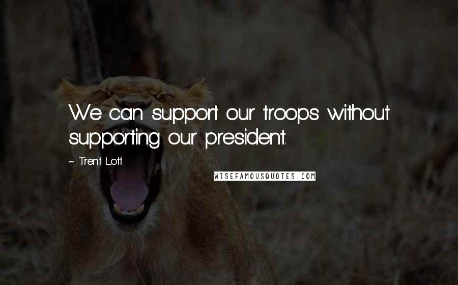 Trent Lott quotes: We can support our troops without supporting our president.