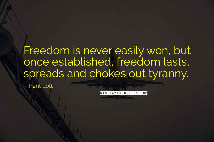 Trent Lott quotes: Freedom is never easily won, but once established, freedom lasts, spreads and chokes out tyranny.
