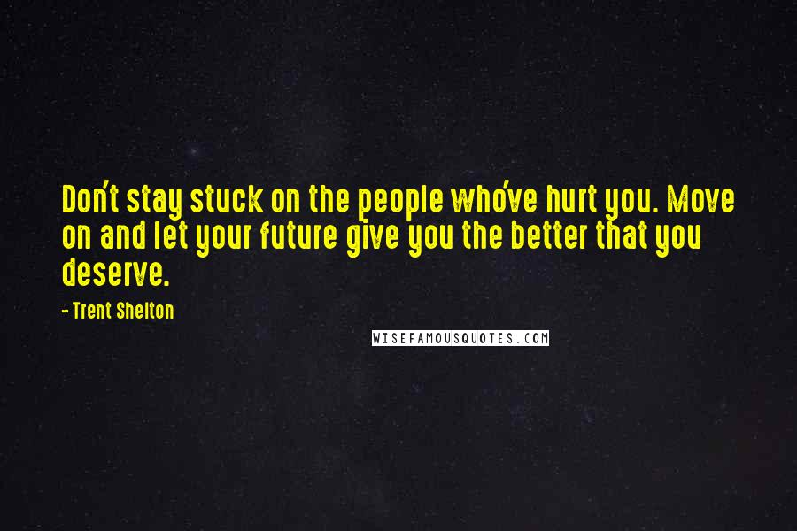 Trent Shelton quotes: Don't stay stuck on the people who've hurt you. Move on and let your future give you the better that you deserve.