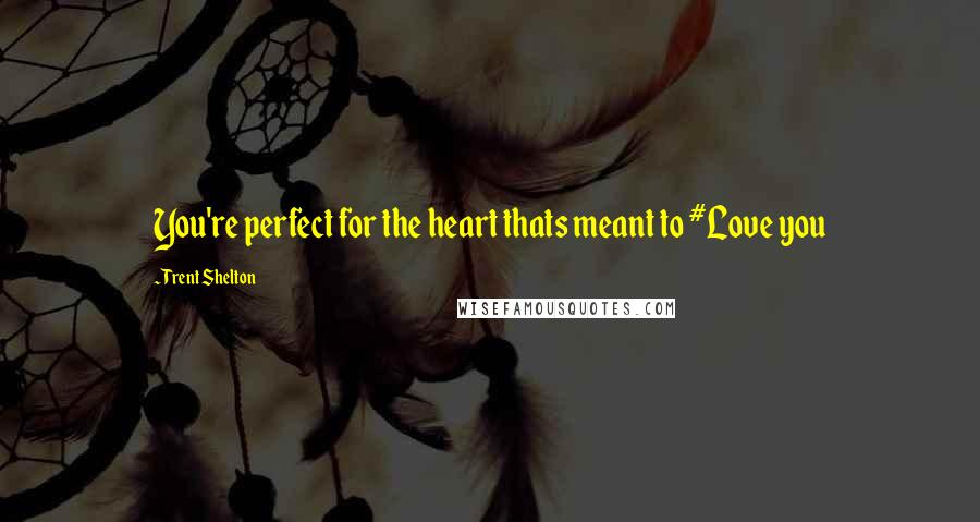 Trent Shelton quotes: You're perfect for the heart thats meant to #Love you