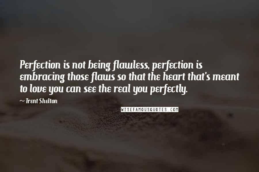 Trent Shelton quotes: Perfection is not being flawless, perfection is embracing those flaws so that the heart that's meant to love you can see the real you perfectly.