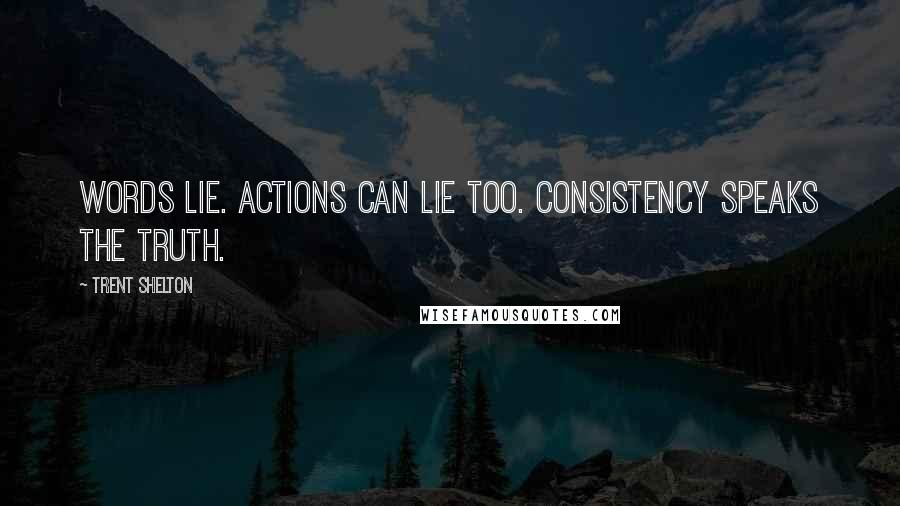 Trent Shelton quotes: Words lie. Actions can lie too. Consistency speaks the truth.
