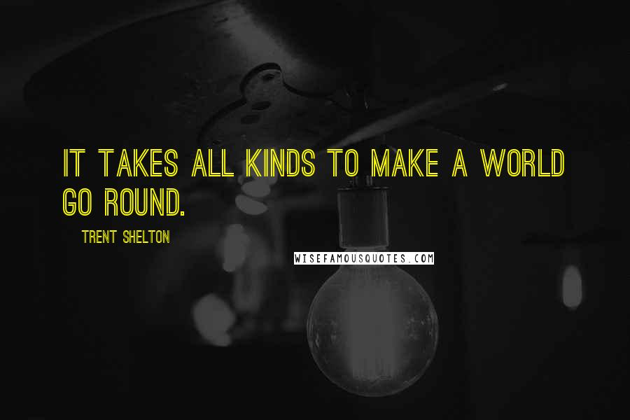 Trent Shelton quotes: It takes all kinds to make a world go round.