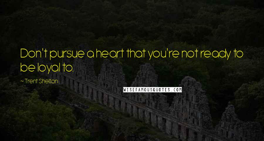 Trent Shelton quotes: Don't pursue a heart that you're not ready to be loyal to.