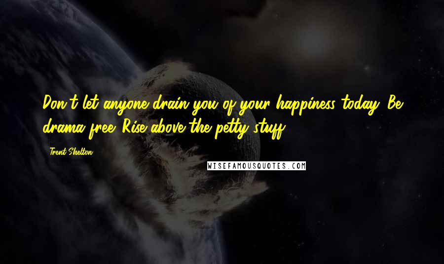 Trent Shelton quotes: Don't let anyone drain you of your happiness today. Be drama free. Rise above the petty stuff.