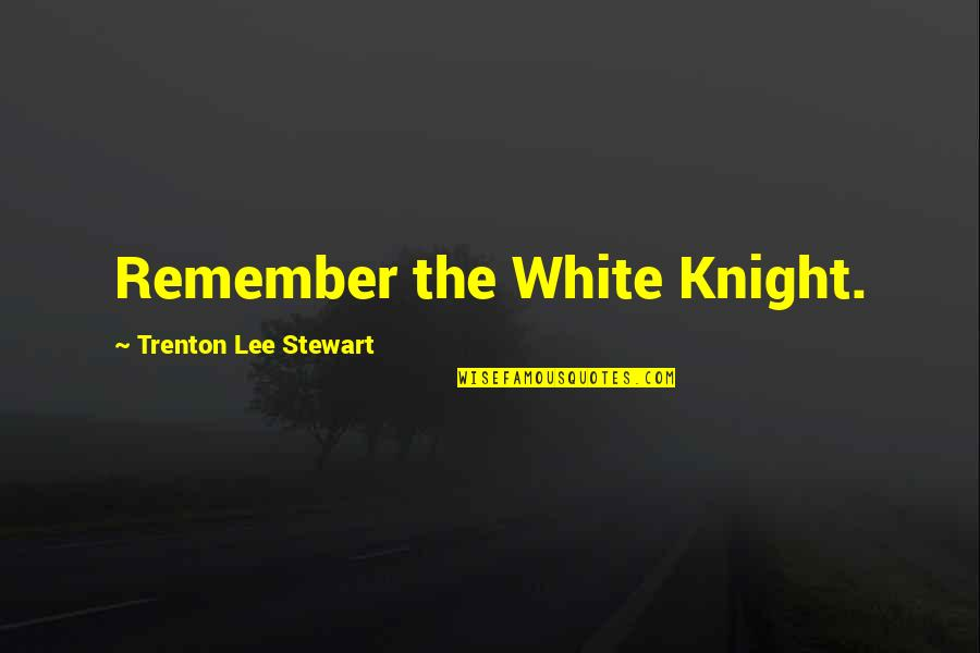 Trenton Quotes By Trenton Lee Stewart: Remember the White Knight.