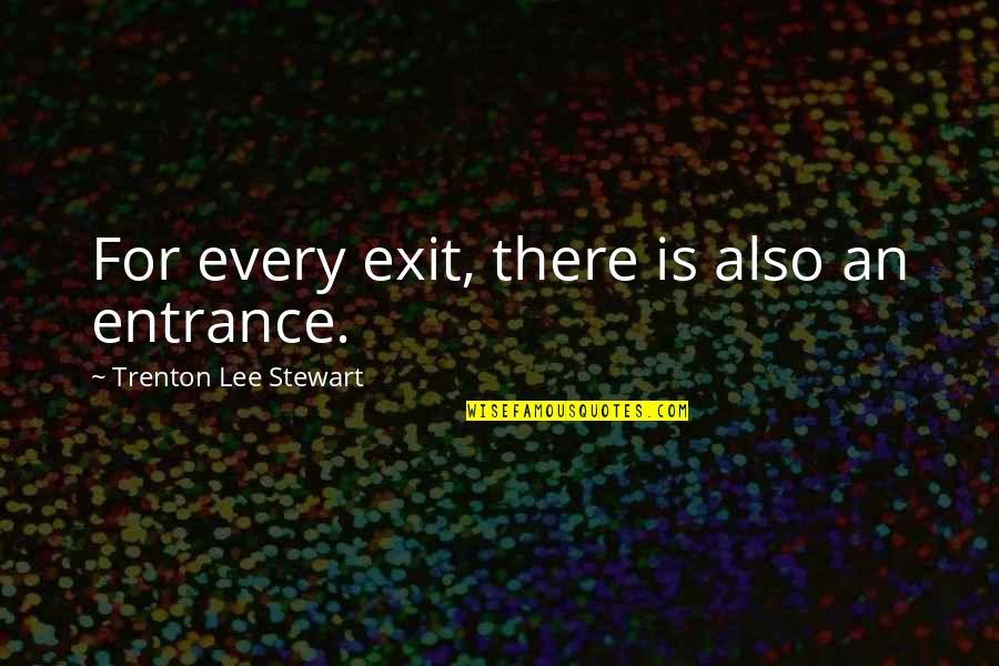Trenton Quotes By Trenton Lee Stewart: For every exit, there is also an entrance.