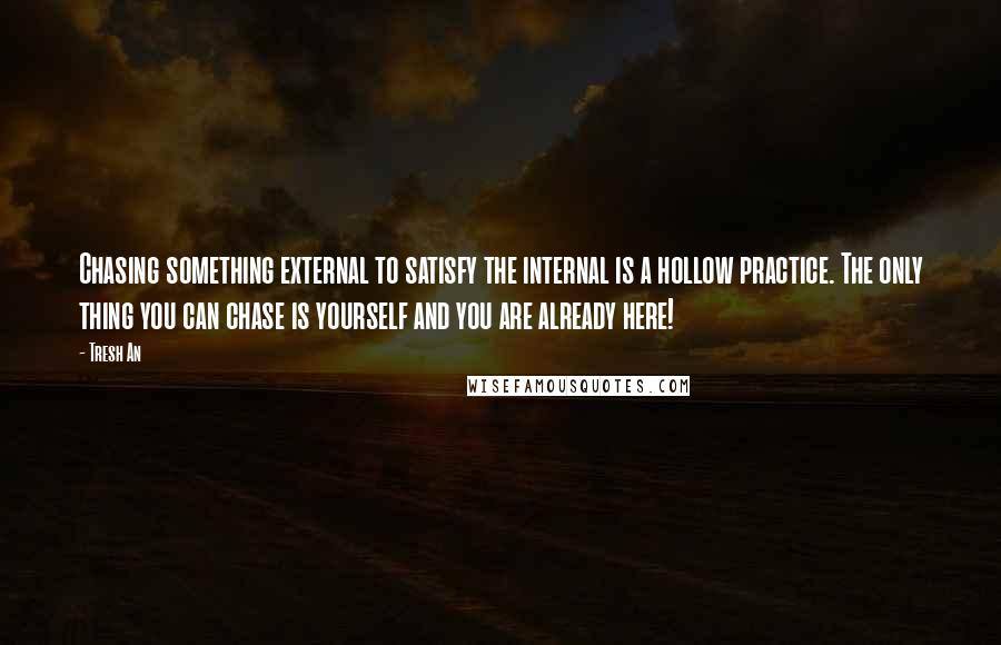 Tresh An quotes: Chasing something external to satisfy the internal is a hollow practice. The only thing you can chase is yourself and you are already here!