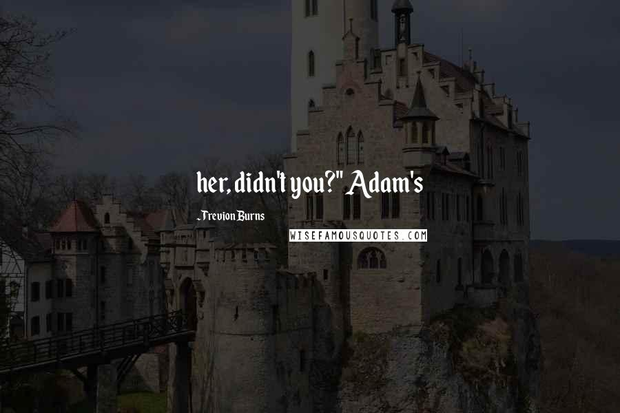 "Trevion Burns quotes: her, didn't you?"" Adam's"
