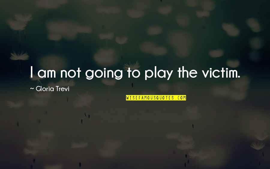 Trevi's Quotes By Gloria Trevi: I am not going to play the victim.