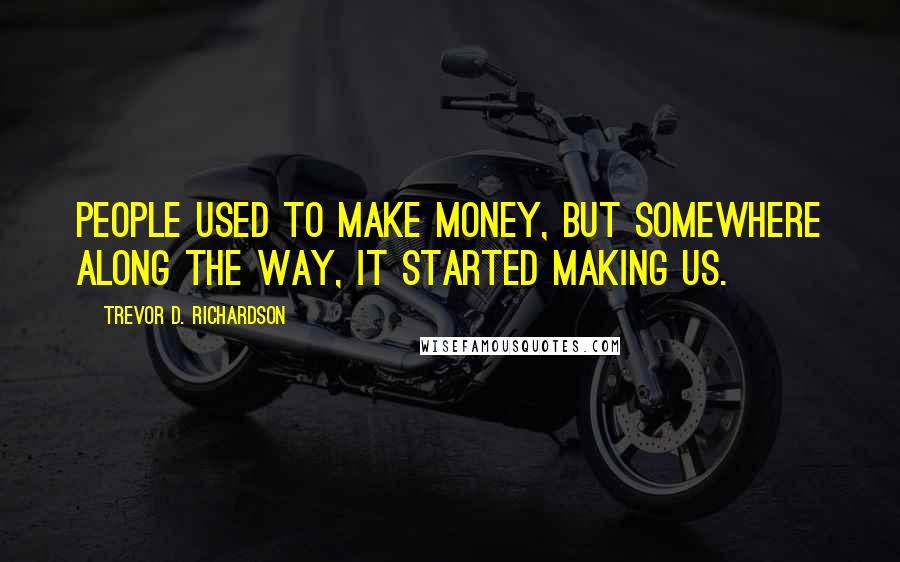 Trevor D. Richardson quotes: People used to make money, but somewhere along the way, it started making us.