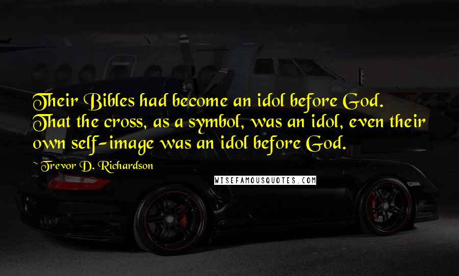 Trevor D. Richardson quotes: Their Bibles had become an idol before God. That the cross, as a symbol, was an idol, even their own self-image was an idol before God.