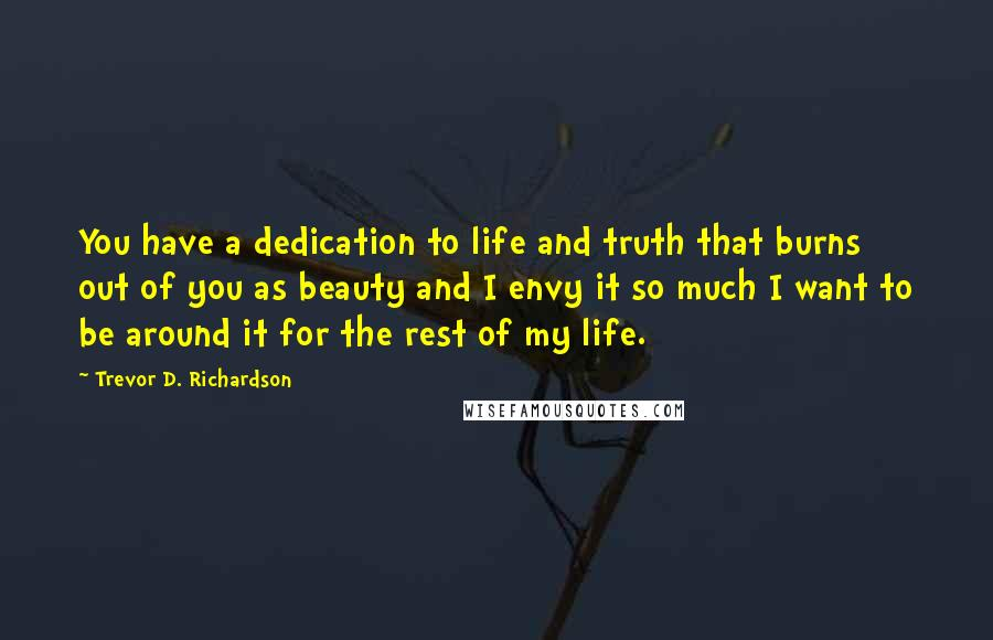 Trevor D. Richardson quotes: You have a dedication to life and truth that burns out of you as beauty and I envy it so much I want to be around it for the rest
