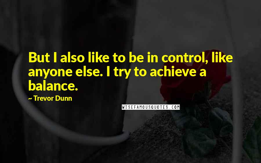 Trevor Dunn quotes: But I also like to be in control, like anyone else. I try to achieve a balance.