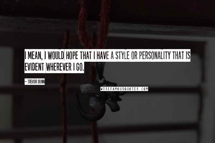 Trevor Dunn quotes: I mean, I would hope that I have a style or personality that is evident wherever I go.