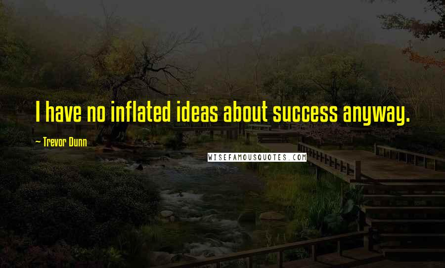 Trevor Dunn quotes: I have no inflated ideas about success anyway.