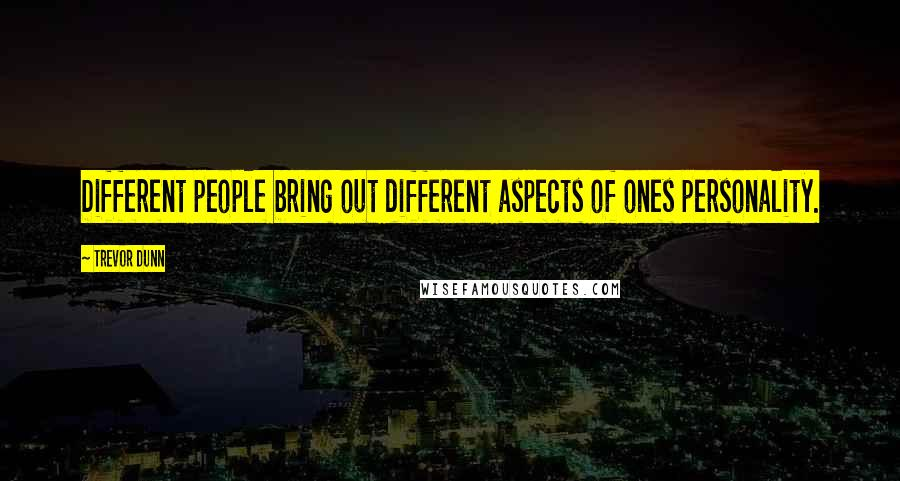 Trevor Dunn quotes: Different people bring out different aspects of ones personality.