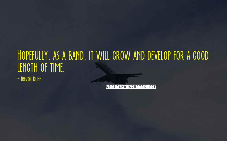 Trevor Dunn quotes: Hopefully, as a band, it will grow and develop for a good length of time.