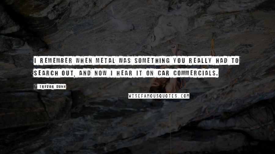Trevor Dunn quotes: I remember when metal was something you really had to search out, and now I hear it on car commercials.