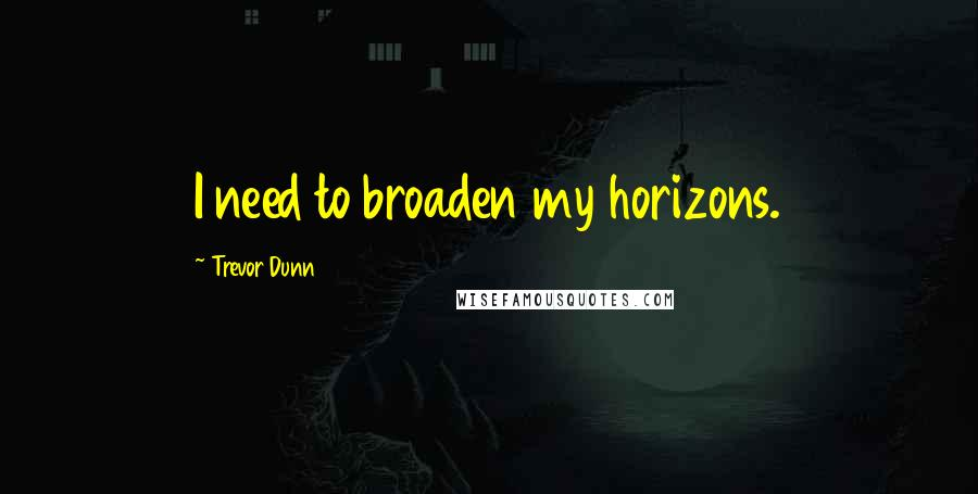 Trevor Dunn quotes: I need to broaden my horizons.