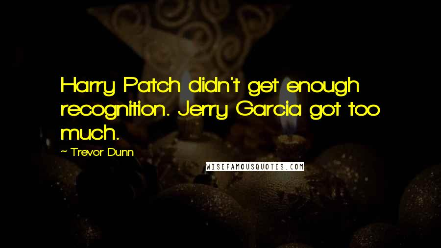 Trevor Dunn quotes: Harry Patch didn't get enough recognition. Jerry Garcia got too much.