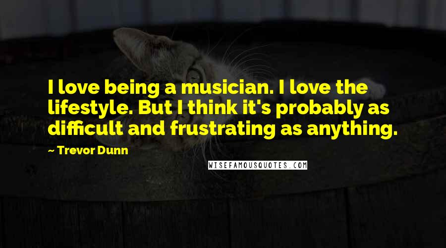 Trevor Dunn quotes: I love being a musician. I love the lifestyle. But I think it's probably as difficult and frustrating as anything.