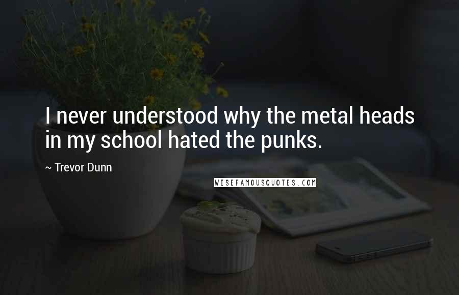 Trevor Dunn quotes: I never understood why the metal heads in my school hated the punks.