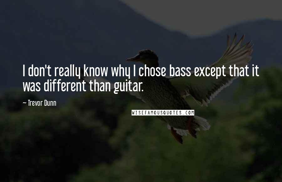 Trevor Dunn quotes: I don't really know why I chose bass except that it was different than guitar.