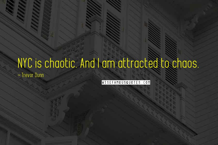 Trevor Dunn quotes: NYC is chaotic. And I am attracted to chaos.
