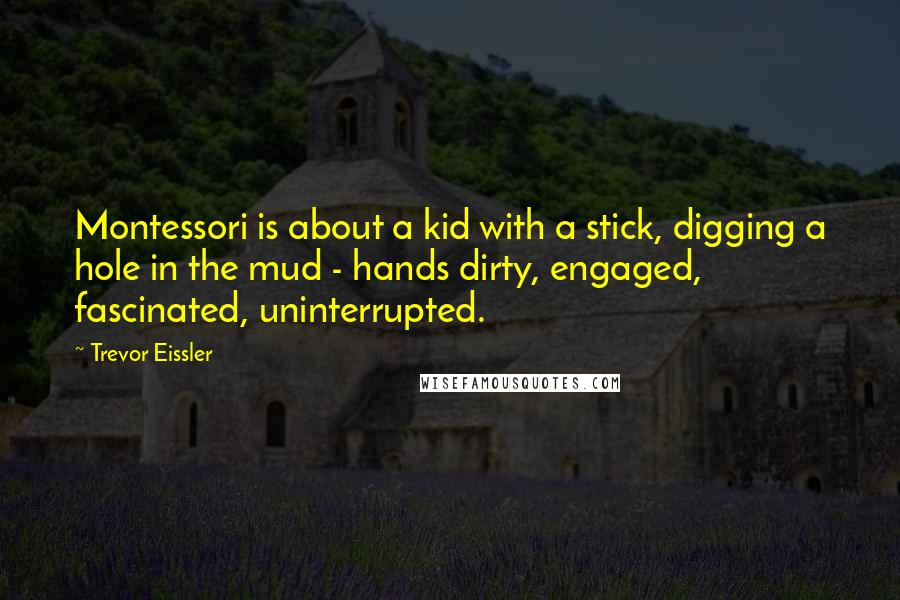 Trevor Eissler quotes: Montessori is about a kid with a stick, digging a hole in the mud - hands dirty, engaged, fascinated, uninterrupted.