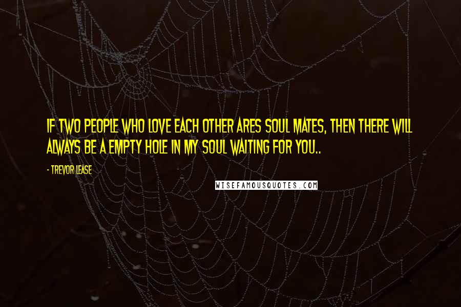 Trevor Lease quotes: If two people who love each other Ares soul mates, then there will always be a empty hole in my soul waiting for you..