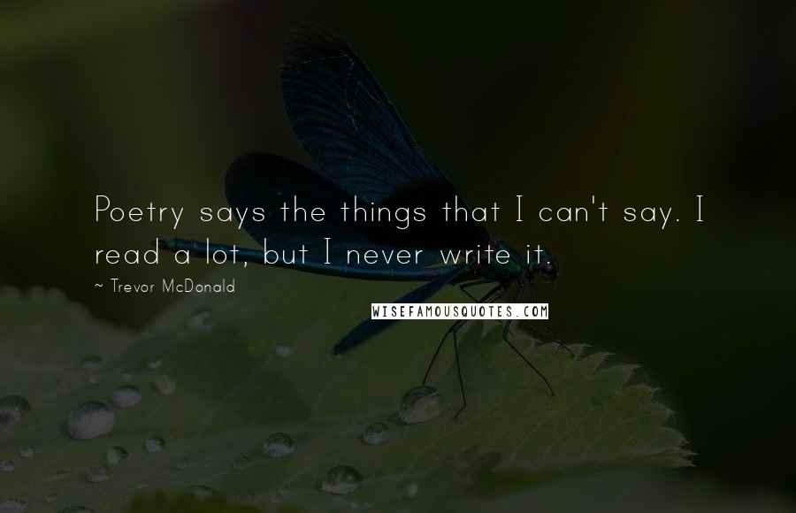 Trevor McDonald quotes: Poetry says the things that I can't say. I read a lot, but I never write it.
