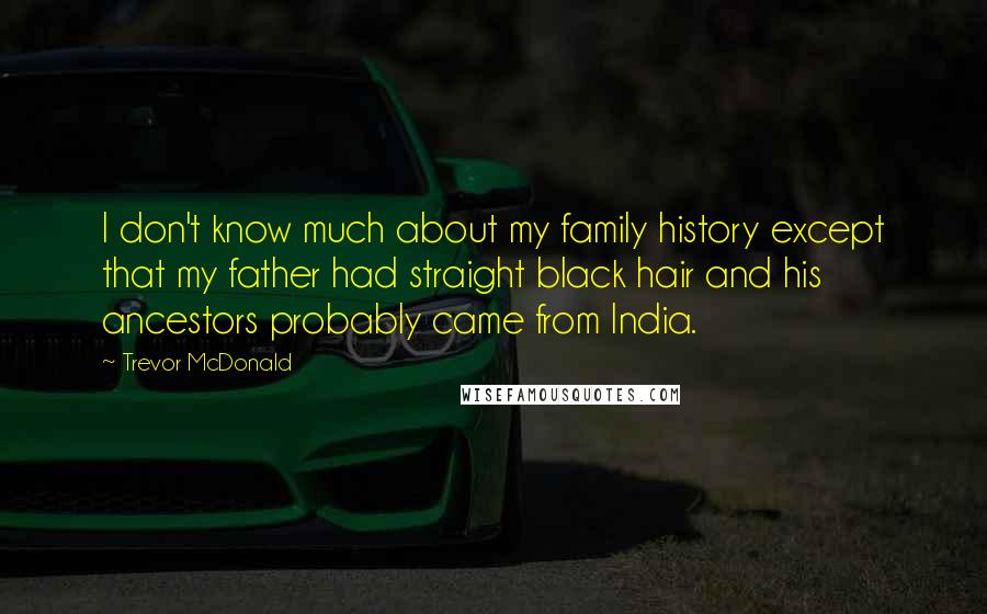 Trevor McDonald quotes: I don't know much about my family history except that my father had straight black hair and his ancestors probably came from India.