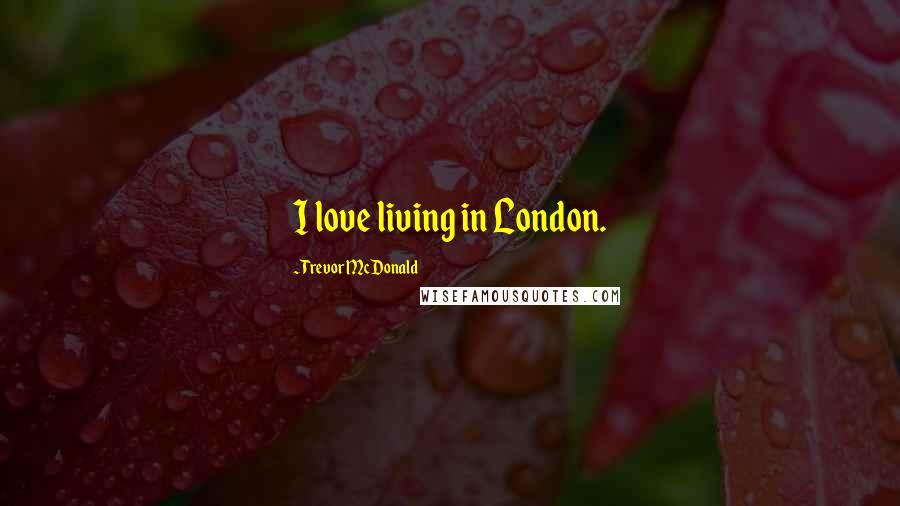 Trevor McDonald quotes: I love living in London.
