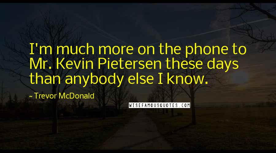 Trevor McDonald quotes: I'm much more on the phone to Mr. Kevin Pietersen these days than anybody else I know.