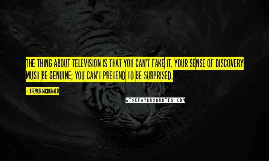Trevor McDonald quotes: The thing about television is that you can't fake it. Your sense of discovery must be genuine; you can't pretend to be surprised.