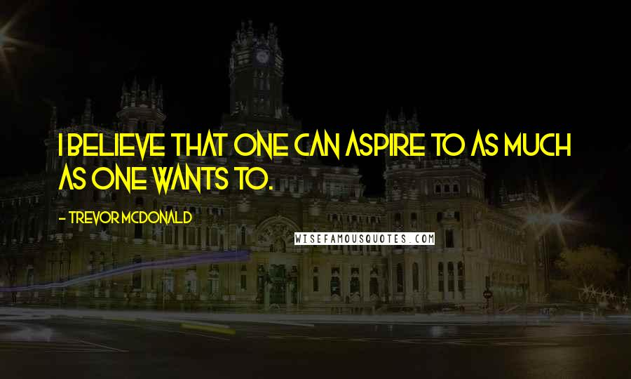 Trevor McDonald quotes: I believe that one can aspire to as much as one wants to.