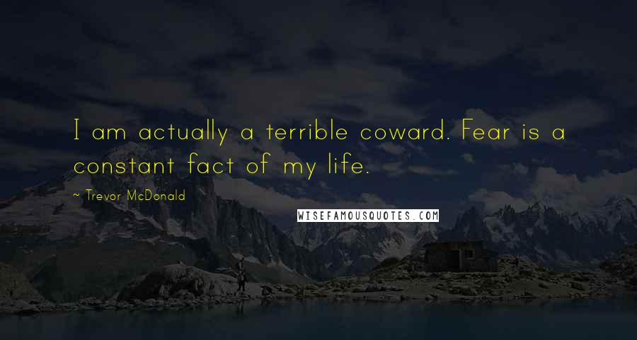 Trevor McDonald quotes: I am actually a terrible coward. Fear is a constant fact of my life.