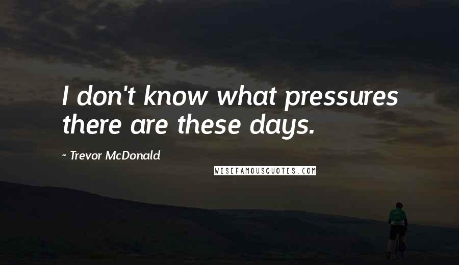 Trevor McDonald quotes: I don't know what pressures there are these days.