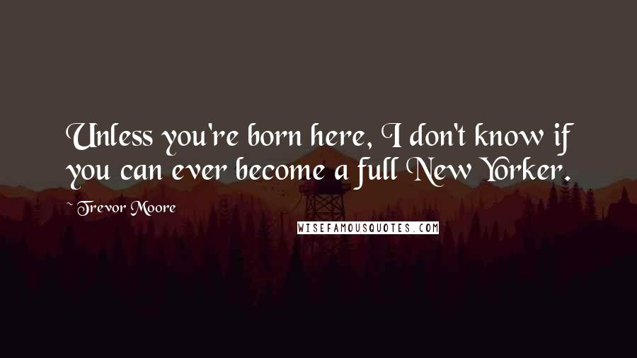 Trevor Moore quotes: Unless you're born here, I don't know if you can ever become a full New Yorker.