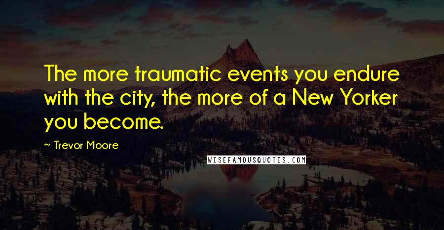 Trevor Moore quotes: The more traumatic events you endure with the city, the more of a New Yorker you become.
